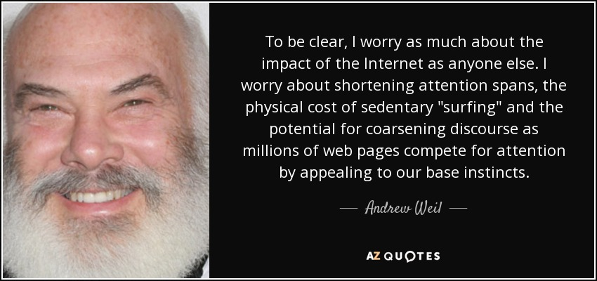 To be clear, I worry as much about the impact of the Internet as anyone else. I worry about shortening attention spans, the physical cost of sedentary 'surfing' and the potential for coarsening discourse as millions of web pages compete for attention by appealing to our base instincts. - Andrew Weil