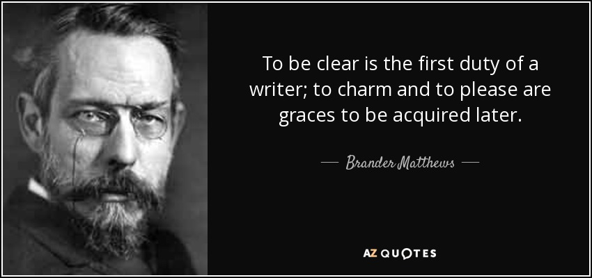 To be clear is the first duty of a writer; to charm and to please are graces to be acquired later. - Brander Matthews