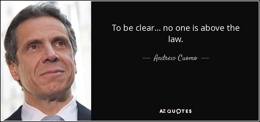 To be clear... no one is above the law. - Andrew Cuomo