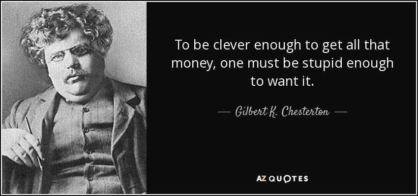 To be clever enough to get all that money, one must be stupid enough to want it. - Gilbert K. Chesterton