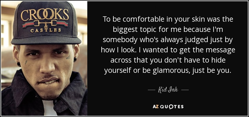 To be comfortable in your skin was the biggest topic for me because I'm somebody who's always judged just by how I look. I wanted to get the message across that you don't have to hide yourself or be glamorous, just be you. - Kid Ink