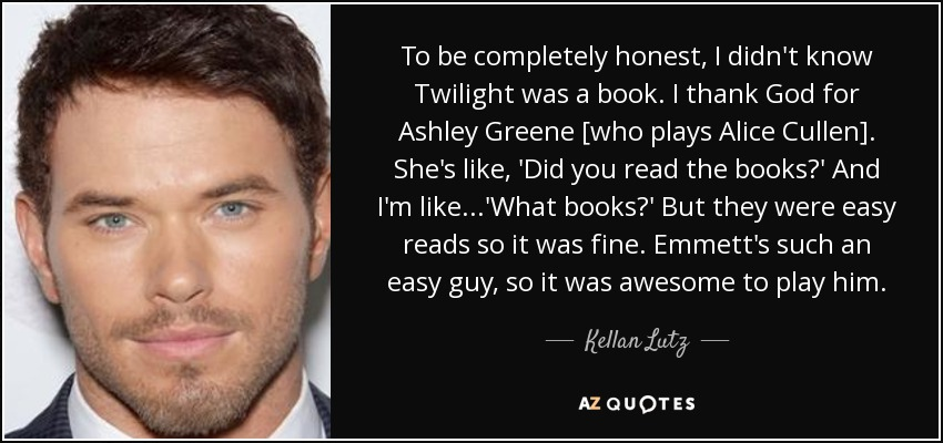 To be completely honest, I didn't know Twilight was a book. I thank God for Ashley Greene [who plays Alice Cullen]. She's like, 'Did you read the books?' And I'm like...'What books?' But they were easy reads so it was fine. Emmett's such an easy guy, so it was awesome to play him. - Kellan Lutz