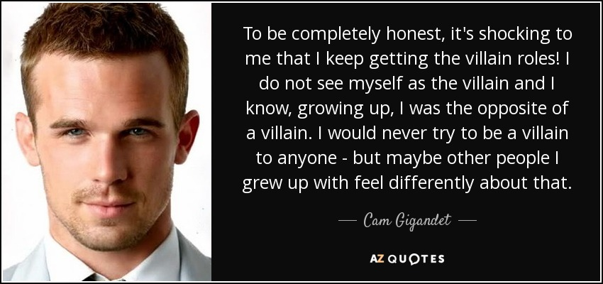 To be completely honest, it's shocking to me that I keep getting the villain roles! I do not see myself as the villain and I know, growing up, I was the opposite of a villain. I would never try to be a villain to anyone - but maybe other people I grew up with feel differently about that. - Cam Gigandet