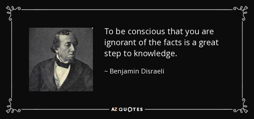 To be conscious that you are ignorant of the facts is a great step to knowledge. - Benjamin Disraeli