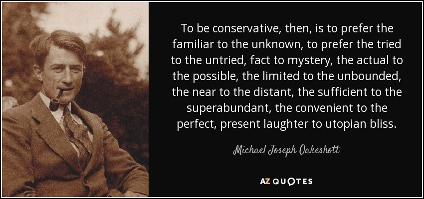 To be conservative, then, is to prefer the familiar to the unknown, to prefer the tried to the untried, fact to mystery, the actual to the possible, the limited to the unbounded, the near to the distant, the sufficient to the superabundant, the convenient to the perfect, present laughter to utopian bliss. - Michael Joseph Oakeshott