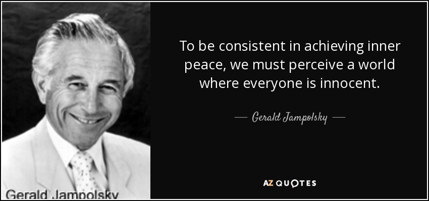 To be consistent in achieving inner peace, we must perceive a world where everyone is innocent. - Gerald Jampolsky