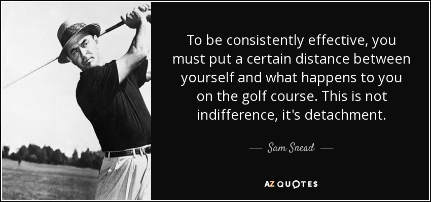 To be consistently effective, you must put a certain distance between yourself and what happens to you on the golf course. This is not indifference, it's detachment. - Sam Snead