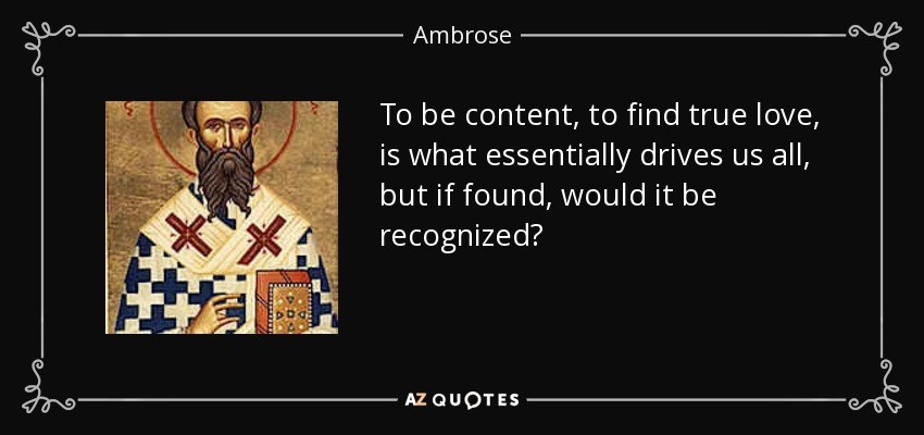 To be content, to find true love, is what essentially drives us all, but if found, would it be recognized? - Ambrose