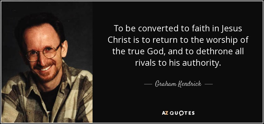To be converted to faith in Jesus Christ is to return to the worship of the true God, and to dethrone all rivals to his authority. - Graham Kendrick