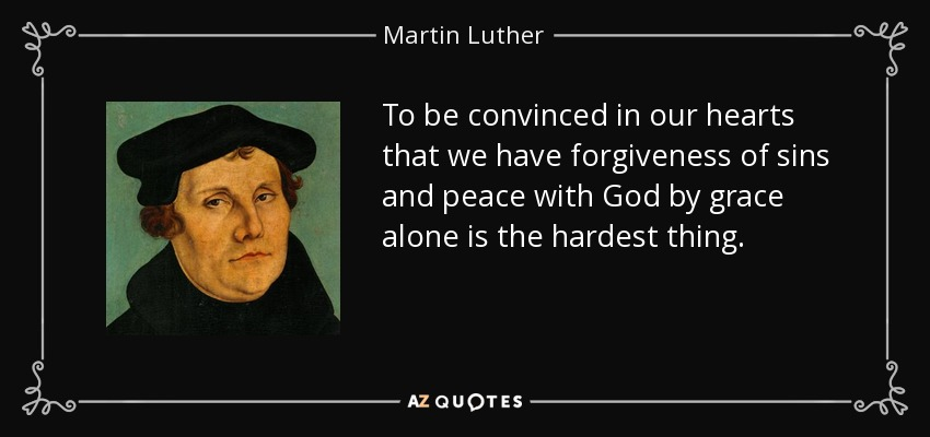 To be convinced in our hearts that we have forgiveness of sins and peace with God by grace alone is the hardest thing. - Martin Luther