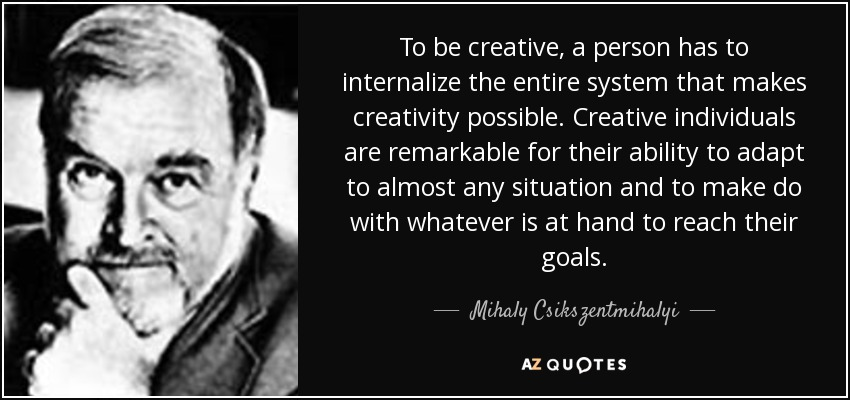 To be creative, a person has to internalize the entire system that makes creativity possible. Creative individuals are remarkable for their ability to adapt to almost any situation and to make do with whatever is at hand to reach their goals. - Mihaly Csikszentmihalyi
