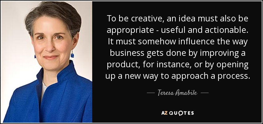 To be creative, an idea must also be appropriate - useful and actionable. It must somehow influence the way business gets done by improving a product, for instance, or by opening up a new way to approach a process. - Teresa Amabile