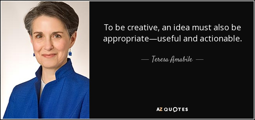 To be creative, an idea must also be appropriate—useful and actionable. - Teresa Amabile