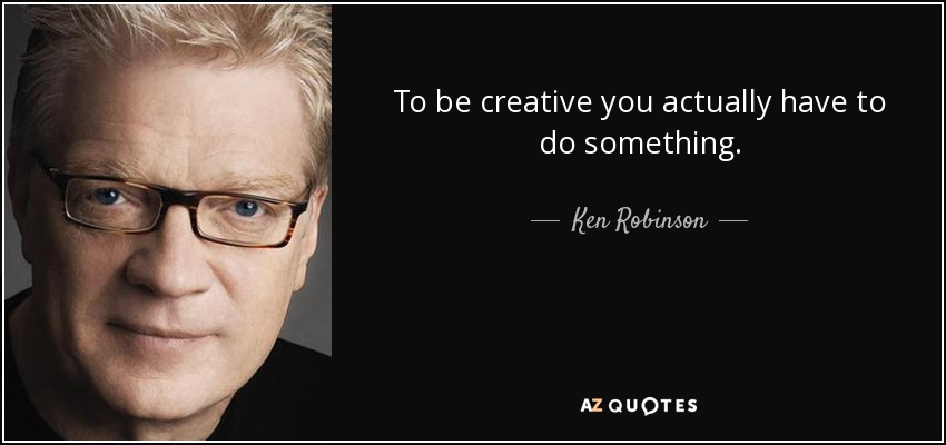 To be creative you actually have to do something. - Ken Robinson