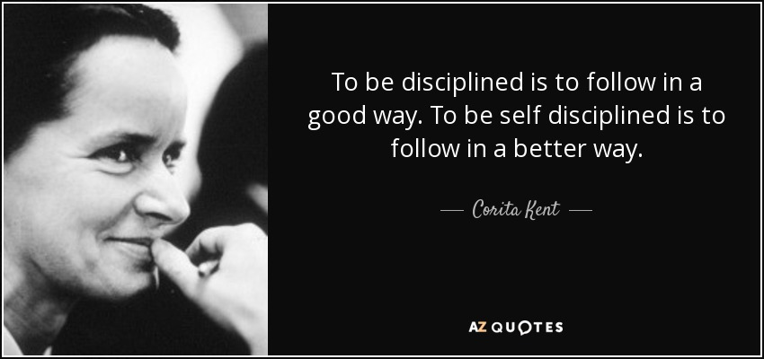 To be disciplined is to follow in a good way. To be self disciplined is to follow in a better way. - Corita Kent