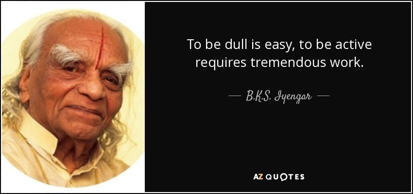 To be dull is easy, to be active requires tremendous work. - B.K.S. Iyengar