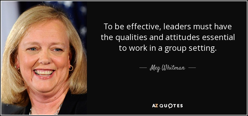 To be effective, leaders must have the qualities and attitudes essential to work in a group setting. - Meg Whitman