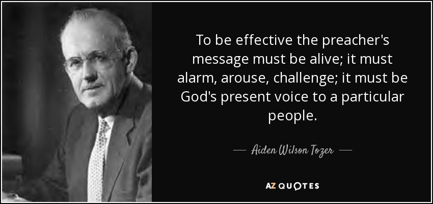 To be effective the preacher's message must be alive; it must alarm, arouse, challenge; it must be God's present voice to a particular people. - Aiden Wilson Tozer