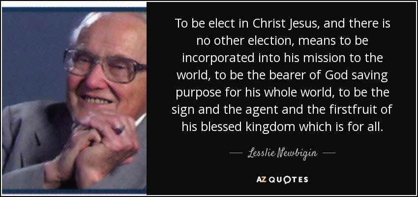 To be elect in Christ Jesus, and there is no other election, means to be incorporated into his mission to the world, to be the bearer of God saving purpose for his whole world, to be the sign and the agent and the firstfruit of his blessed kingdom which is for all. - Lesslie Newbigin