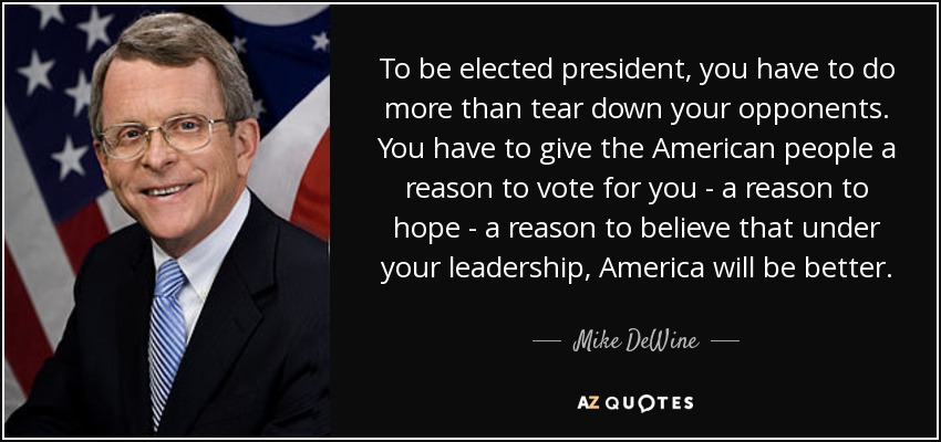 To be elected president, you have to do more than tear down your opponents. You have to give the American people a reason to vote for you - a reason to hope - a reason to believe that under your leadership, America will be better. - Mike DeWine