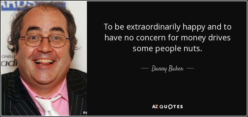 To be extraordinarily happy and to have no concern for money drives some people nuts. - Danny Baker