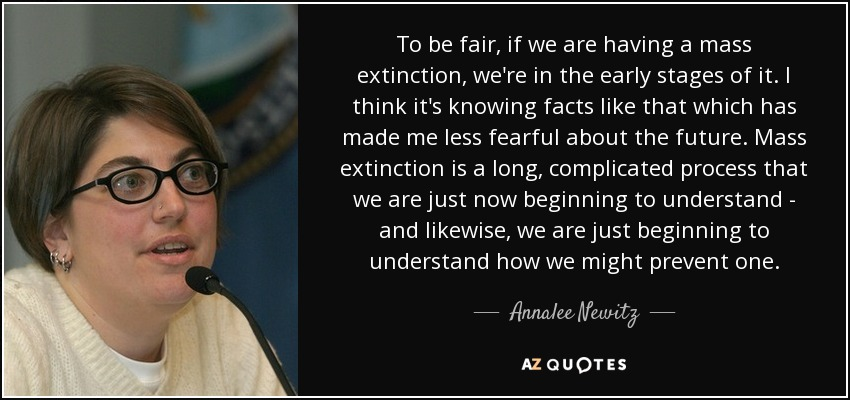To be fair, if we are having a mass extinction, we're in the early stages of it. I think it's knowing facts like that which has made me less fearful about the future. Mass extinction is a long, complicated process that we are just now beginning to understand - and likewise, we are just beginning to understand how we might prevent one. - Annalee Newitz