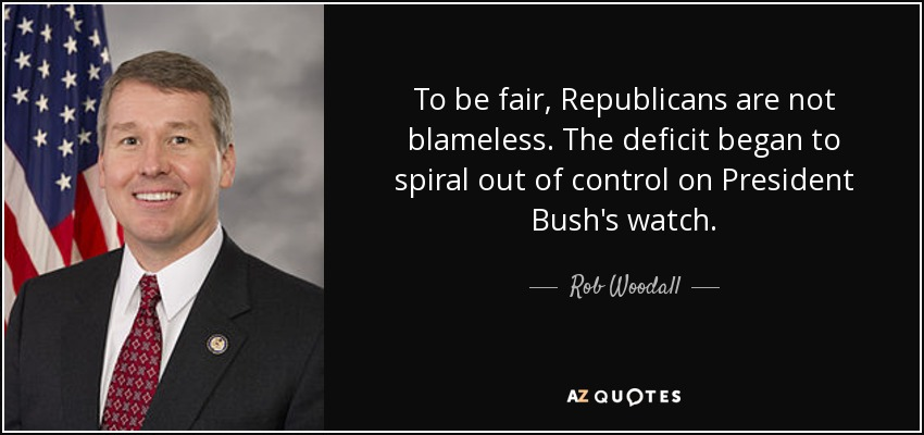 To be fair, Republicans are not blameless. The deficit began to spiral out of control on President Bush's watch. - Rob Woodall