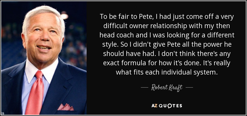 To be fair to Pete, I had just come off a very difficult owner relationship with my then head coach and I was looking for a different style. So I didn't give Pete all the power he should have had. I don't think there's any exact formula for how it's done. It's really what fits each individual system. - Robert Kraft