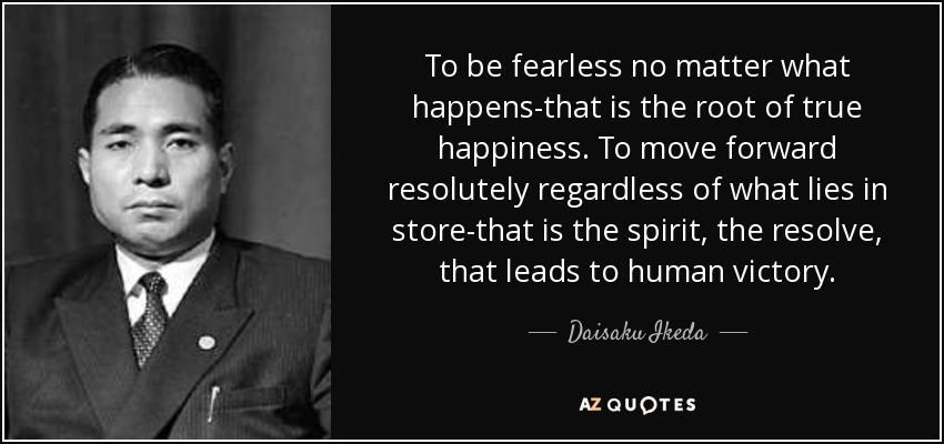 To be fearless no matter what happens-that is the root of true happiness. To move forward resolutely regardless of what lies in store-that is the spirit, the resolve, that leads to human victory. - Daisaku Ikeda