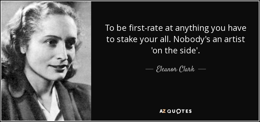 To be first-rate at anything you have to stake your all. Nobody's an artist 'on the side'. - Eleanor Clark