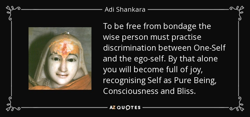 To be free from bondage the wise person must practise discrimination between One-Self and the ego-self. By that alone you will become full of joy, recognising Self as Pure Being, Consciousness and Bliss. - Adi Shankara