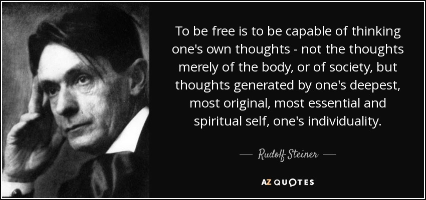 To be free is to be capable of thinking one's own thoughts - not the thoughts merely of the body, or of society, but thoughts generated by one's deepest, most original, most essential and spiritual self, one's individuality. - Rudolf Steiner