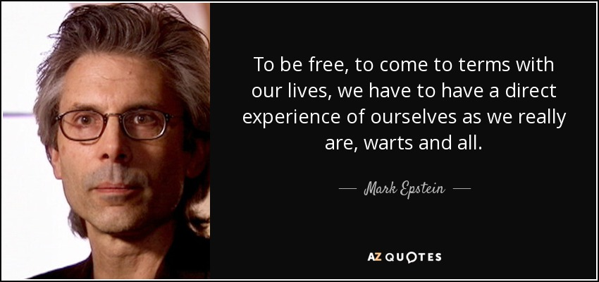 To be free, to come to terms with our lives, we have to have a direct experience of ourselves as we really are, warts and all. - Mark Epstein