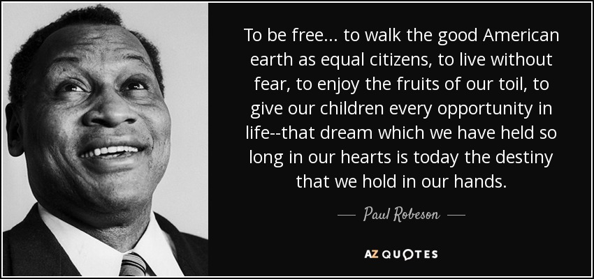 To be free . . . to walk the good American earth as equal citizens, to live without fear, to enjoy the fruits of our toil, to give our children every opportunity in life--that dream which we have held so long in our hearts is today the destiny that we hold in our hands. - Paul Robeson