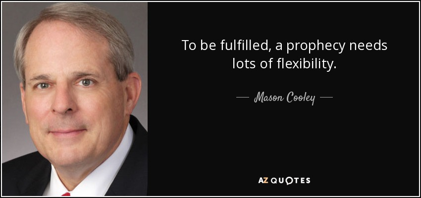 To be fulfilled, a prophecy needs lots of flexibility. - Mason Cooley