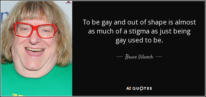 To be gay and out of shape is almost as much of a stigma as just being gay used to be. - Bruce Vilanch