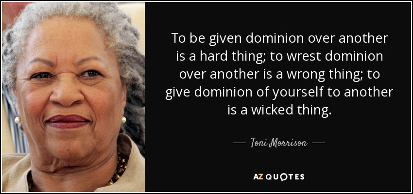 To be given dominion over another is a hard thing; to wrest dominion over another is a wrong thing; to give dominion of yourself to another is a wicked thing. - Toni Morrison