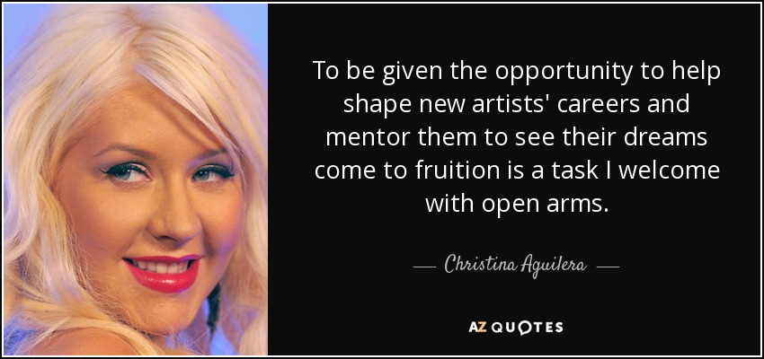 To be given the opportunity to help shape new artists' careers and mentor them to see their dreams come to fruition is a task I welcome with open arms. - Christina Aguilera