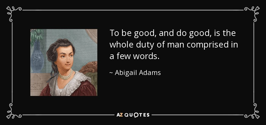 To be good, and do good, is the whole duty of man comprised in a few words. - Abigail Adams