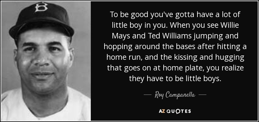 To be good you've gotta have a lot of little boy in you. When you see Willie Mays and Ted Williams jumping and hopping around the bases after hitting a home run, and the kissing and hugging that goes on at home plate, you realize they have to be little boys. - Roy Campanella