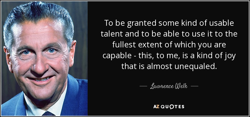 To be granted some kind of usable talent and to be able to use it to the fullest extent of which you are capable - this, to me, is a kind of joy that is almost unequaled. - Lawrence Welk