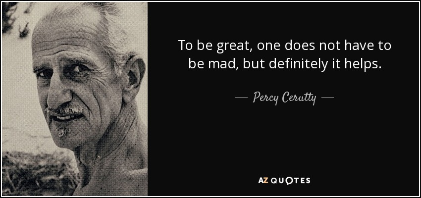 To be great, one does not have to be mad, but definitely it helps. - Percy Cerutty