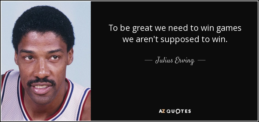To be great we need to win games we aren't supposed to win. - Julius Erving