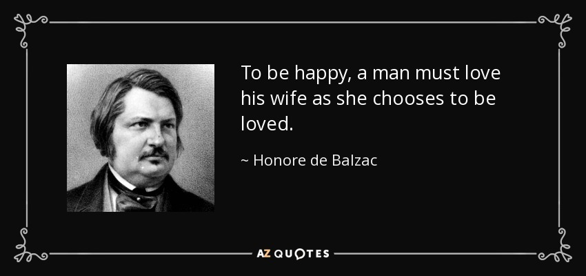 To be happy, a man must love his wife as she chooses to be loved. - Honore de Balzac