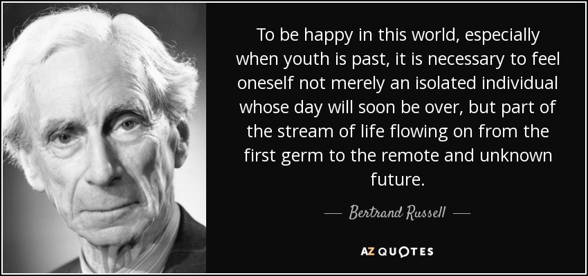 To be happy in this world, especially when youth is past, it is necessary to feel oneself not merely an isolated individual whose day will soon be over, but part of the stream of life slowing on from the first germ to the remote and unknown future. - Bertrand Russell