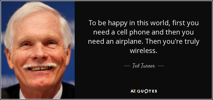 To be happy in this world, first you need a cell phone and then you need an airplane. Then you're truly wireless. - Ted Turner