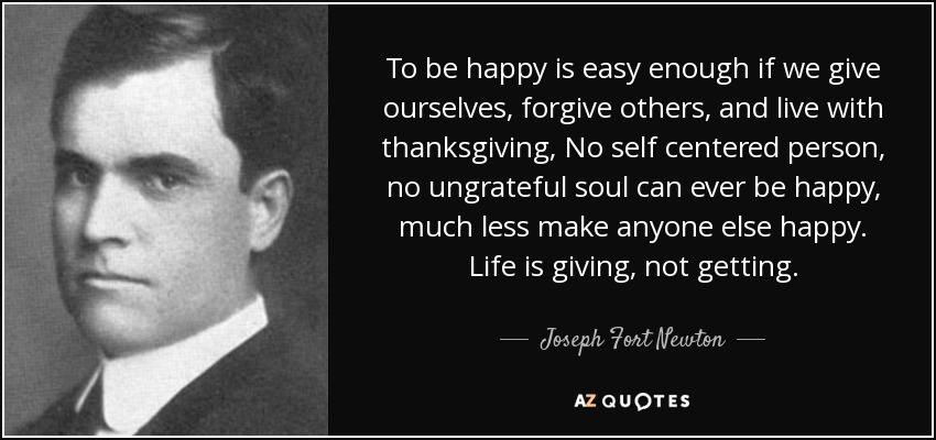 To be happy is easy enough if we give ourselves, forgive others, and live with thanksgiving, No self centered person, no ungrateful soul can ever be happy, much less make anyone else happy. Life is giving, not getting. - Joseph Fort Newton