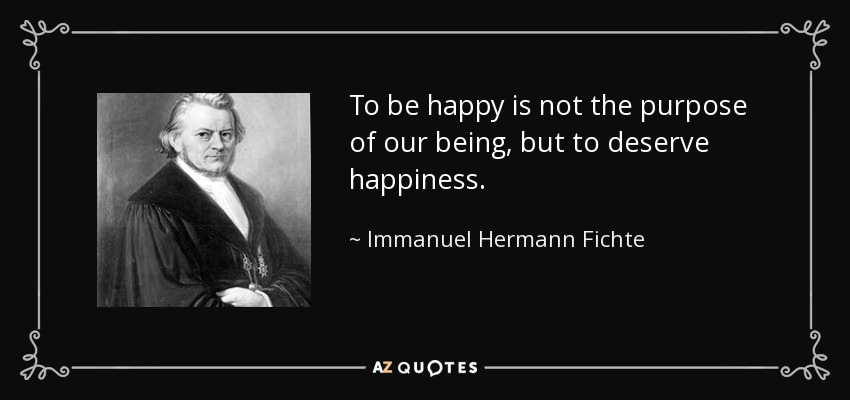 To be happy is not the purpose of our being, but to deserve happiness. - Immanuel Hermann Fichte