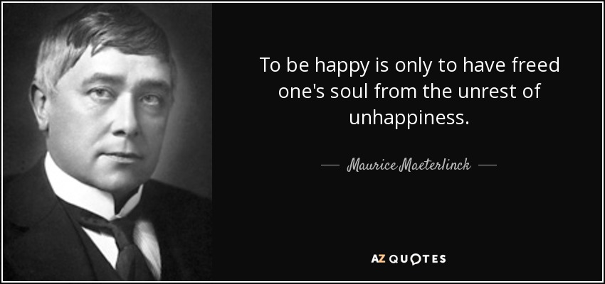 To be happy is only to have freed one's soul from the unrest of unhappiness. - Maurice Maeterlinck