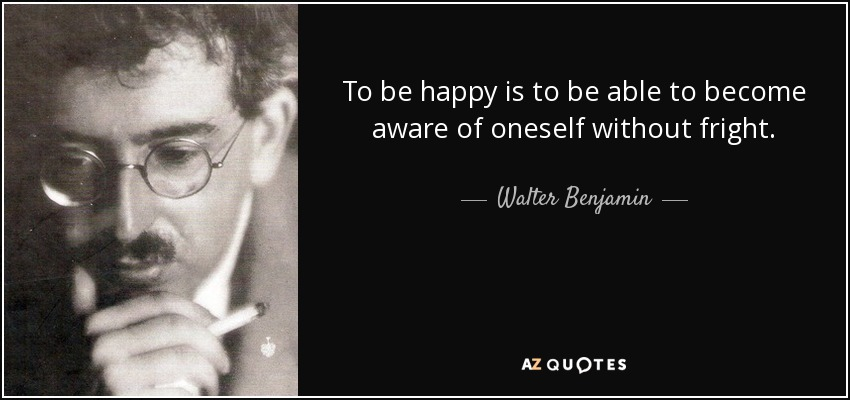 To be happy is to be able to become aware of oneself without fright. - Walter Benjamin